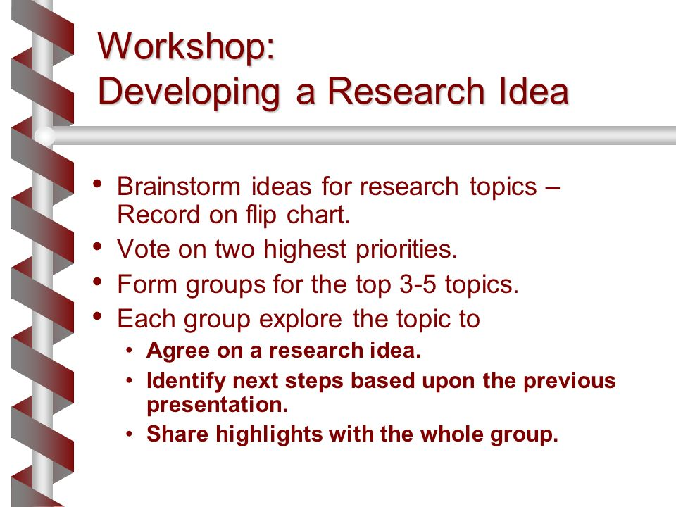 Workshop: Developing a Research Idea Brainstorm ideas for research topics – Record on flip chart. Vote on two highest priorities. Form groups for the