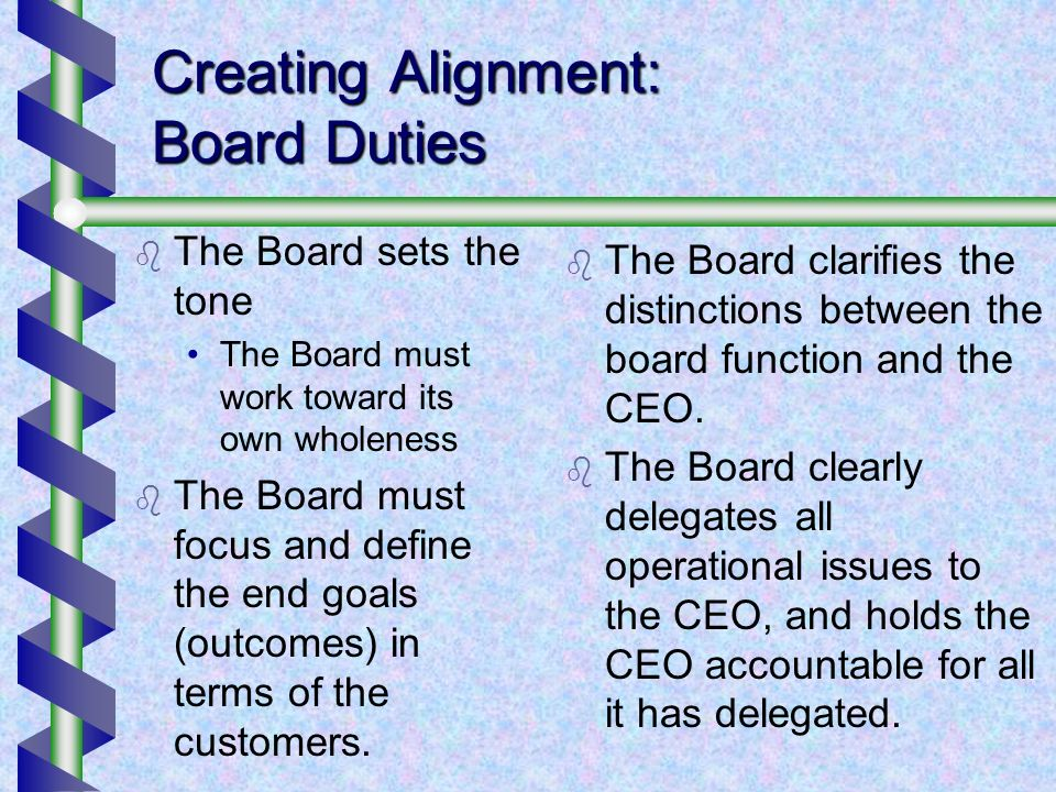 Creating Alignment: Board Duties The Board sets the tone The Board must work toward its own wholeness The Board must focus and define the end goals (o