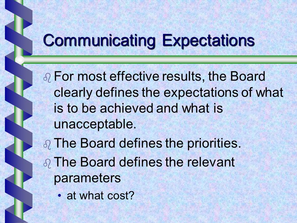 Communicating Expectations For most effective results, the Board clearly defines the expectations of what is to be achieved and what is unacceptable.