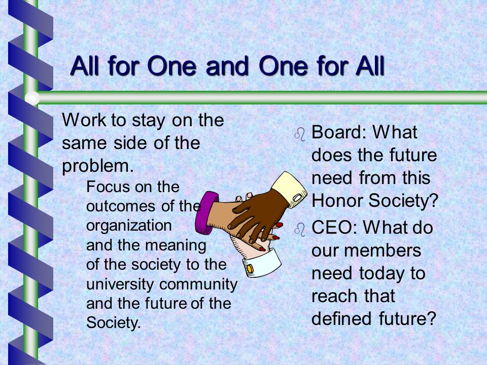 All for One and One for All Board: What does the future need from this Honor Society? CEO: What do our members need today to reach that defined future