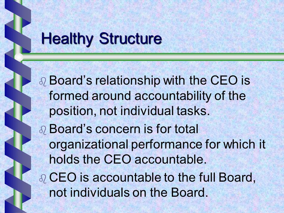 Healthy Structure Boards relationship with the CEO is formed around accountability of the position, not individual tasks. Boards concern is for total