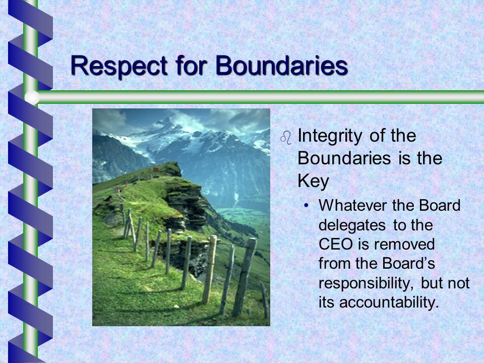 Respect for Boundaries Integrity of the Boundaries is the Key Whatever the Board delegates to the CEO is removed from the Boards responsibility, but not its accountability.