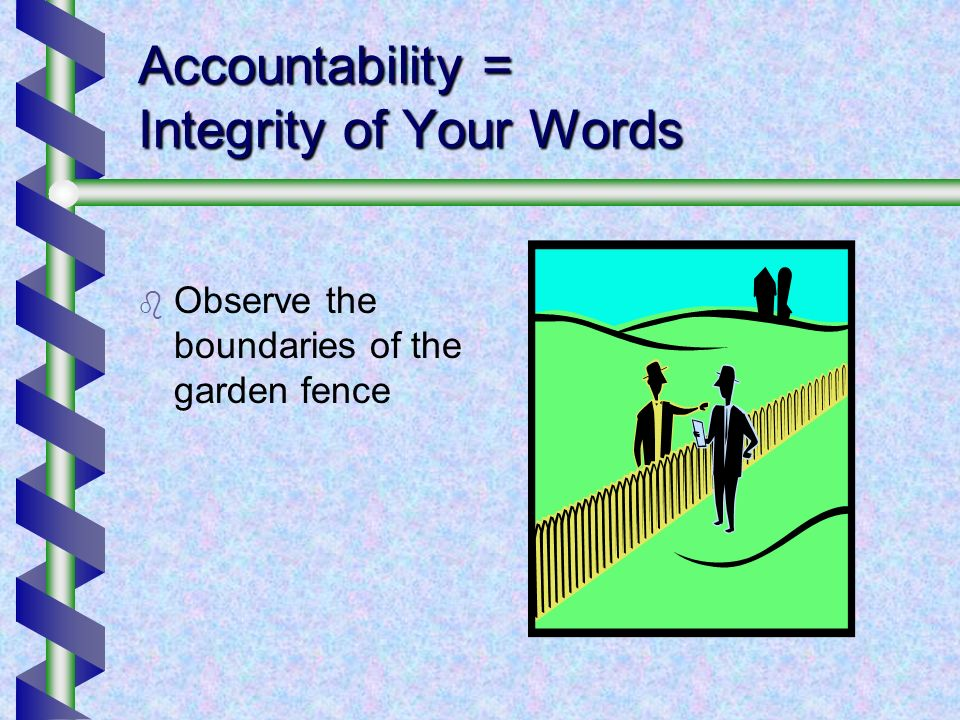 Accountability = Integrity of Your Words Observe the boundaries of the garden fence