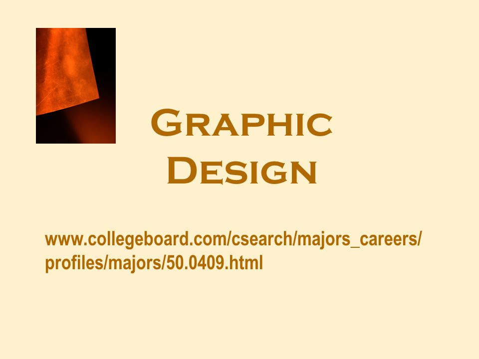 Graphic Design www.collegeboard.com/csearch/majors_careers/ profiles/majors/50.0409.html