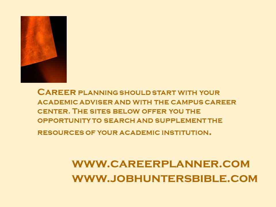www.careerplanner.com www.jobhuntersbible.com Career planning should start with your academic adviser and with the campus career center. The sites bel