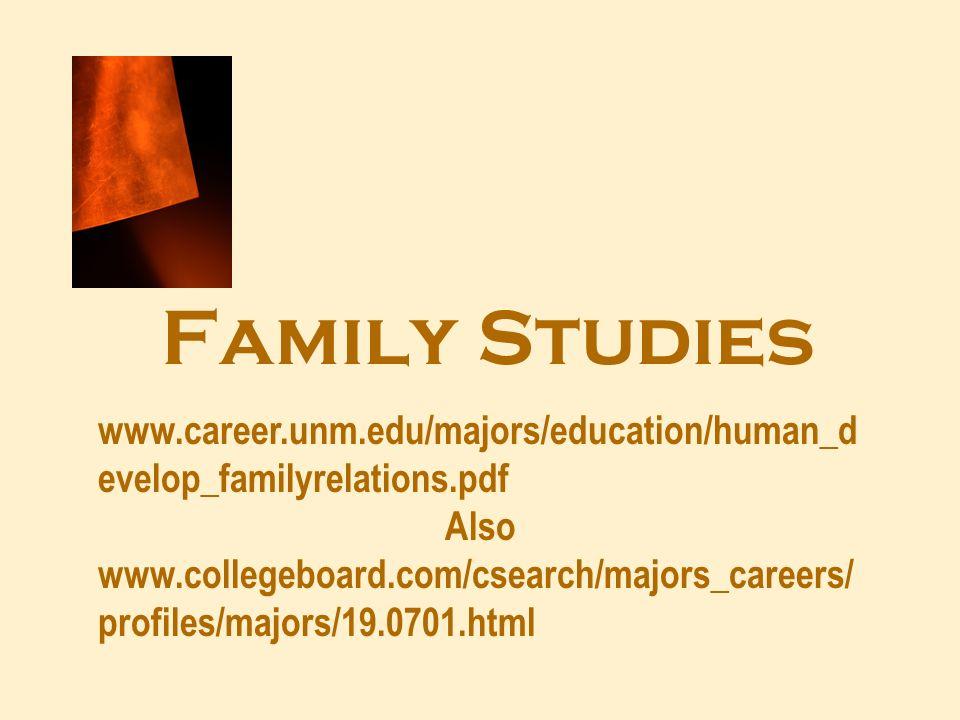 Family Studies www.career.unm.edu/majors/education/human_d evelop_familyrelations.pdf Also www.collegeboard.com/csearch/majors_careers/ profiles/major