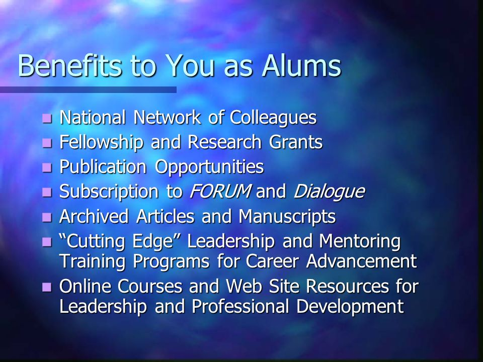 Benefits to You as Alums National Network of Colleagues National Network of Colleagues Fellowship and Research Grants Fellowship and Research Grants Publication Opportunities Publication Opportunities Subscription to FORUM and Dialogue Subscription to FORUM and Dialogue Archived Articles and Manuscripts Archived Articles and Manuscripts Cutting Edge Leadership and Mentoring Training Programs for Career Advancement Cutting Edge Leadership and Mentoring Training Programs for Career Advancement Online Courses and Web Site Resources for Leadership and Professional Development Online Courses and Web Site Resources for Leadership and Professional Development