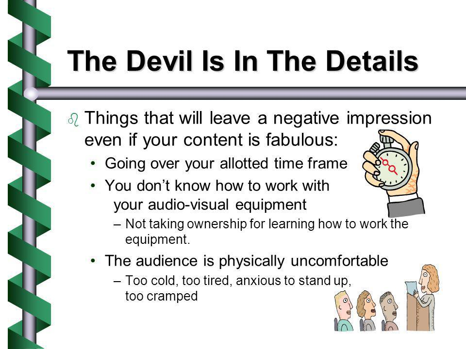 The Devil Is In The Details Things that will leave a negative impression even if your content is fabulous: Going over your allotted time frame You don