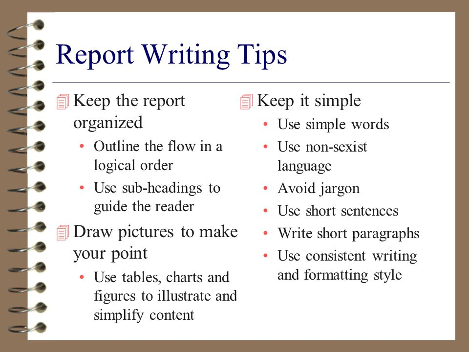 Report Writing Tips 4 Keep the report organized Outline the flow in a logical order Use sub-headings to guide the reader 4 Draw pictures to make your point Use tables, charts and figures to illustrate and simplify content 4 Keep it simple Use simple words Use non-sexist language Avoid jargon Use short sentences Write short paragraphs Use consistent writing and formatting style