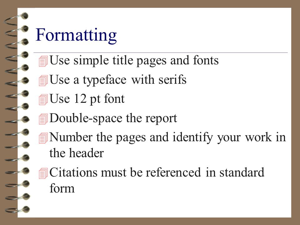 Formatting 4 Use simple title pages and fonts 4 Use a typeface with serifs 4 Use 12 pt font 4 Double-space the report 4 Number the pages and identify your work in the header 4 Citations must be referenced in standard form