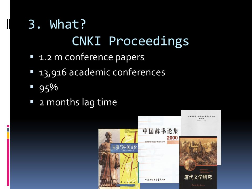 3. What? CNKI Proceedings 1.2 m conference papers 13,916 academic conferences 95% 2 months lag time