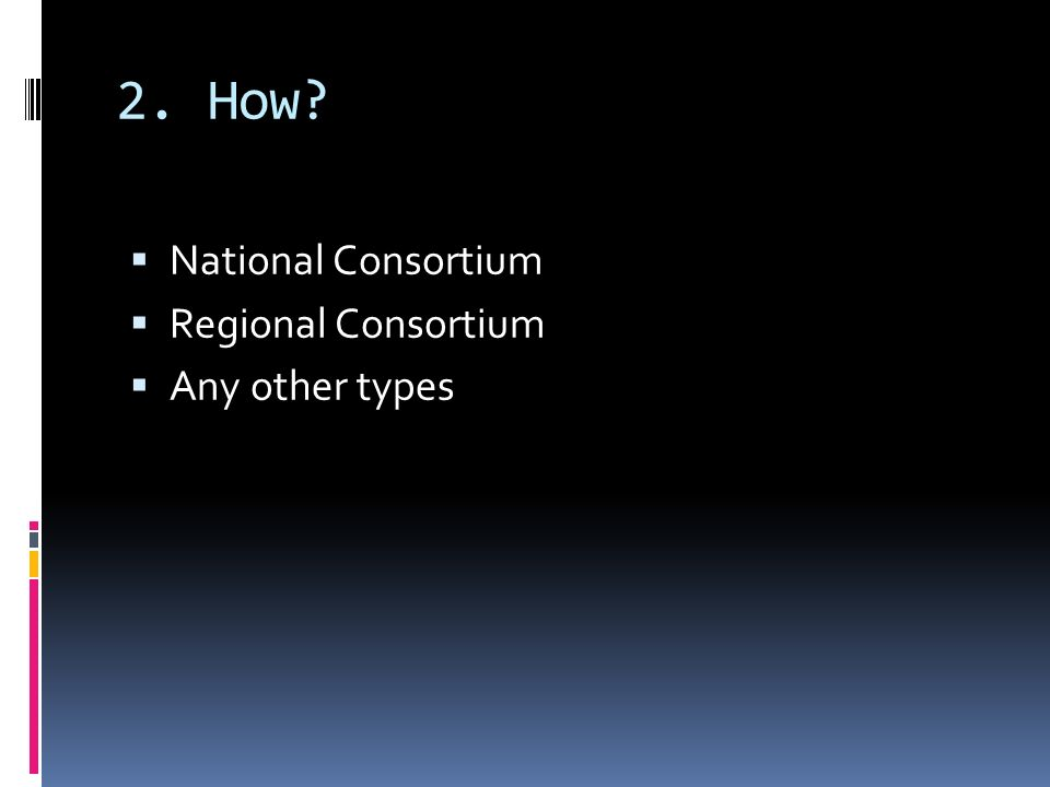 2. How? National Consortium Regional Consortium Any other types