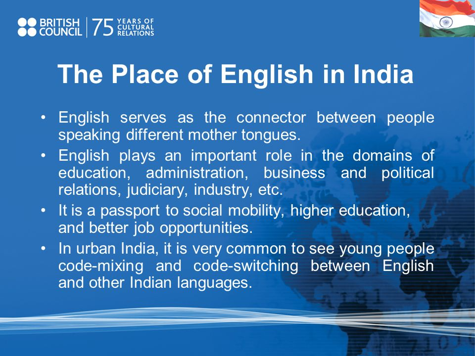 The Place of English in India English serves as the connector between people speaking different mother tongues. English plays an important role in the