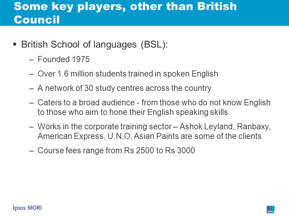 Some key players, other than British Council British School of languages (BSL): –Founded 1975 –Over 1.6 million students trained in spoken English –A
