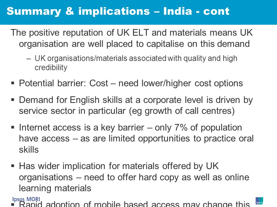 Summary & implications – India - cont The positive reputation of UK ELT and materials means UK organisation are well placed to capitalise on this dema