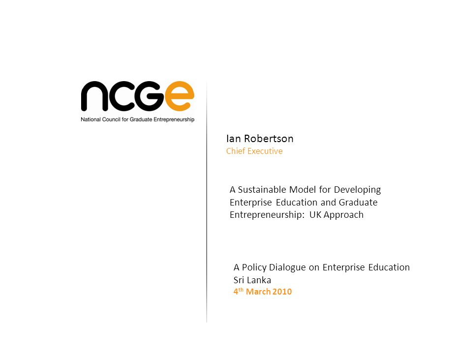 Ian Robertson Chief Executive A Sustainable Model for Developing Enterprise Education and Graduate Entrepreneurship: UK Approach A Policy Dialogue on