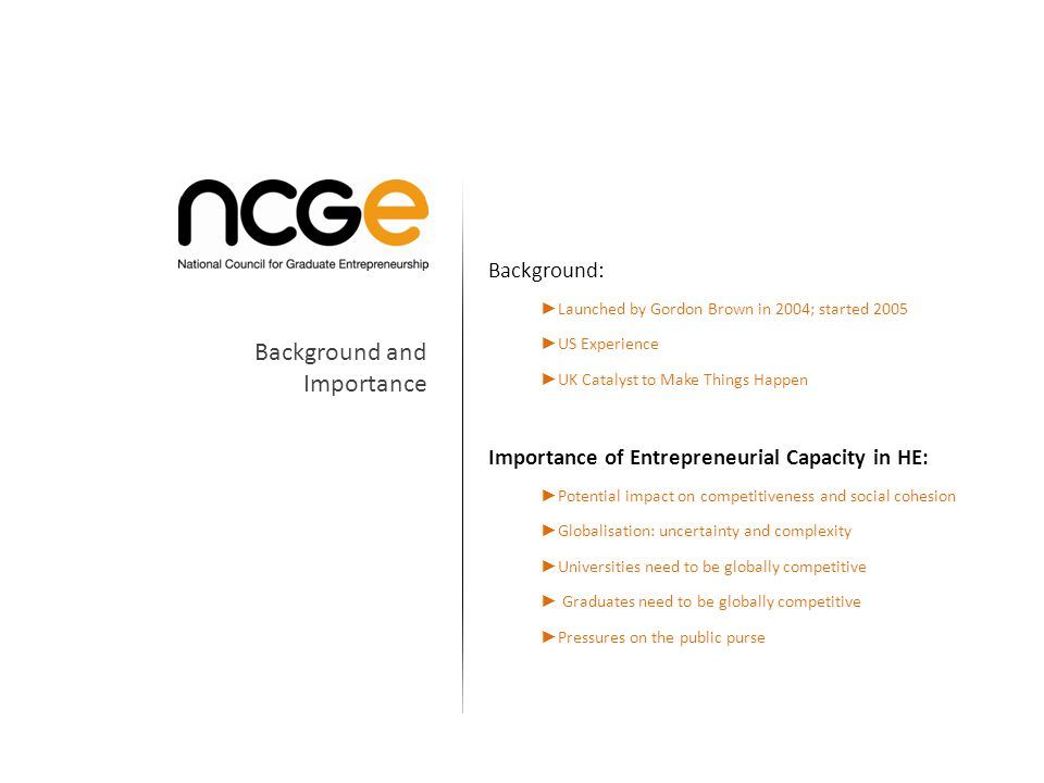 Role: To embed a culture of entrepreneurship across HE To increase the number of graduate start ups and students considering starting a business To increase HE Industry collaboration The development of Entrepreneurial Universities Structure: Independent company supported by government Chaired by DG British Chambers of Commerce Government provides £1m - £2m grant NCGE leverages £2 for £1 of govt funding Role and Structure