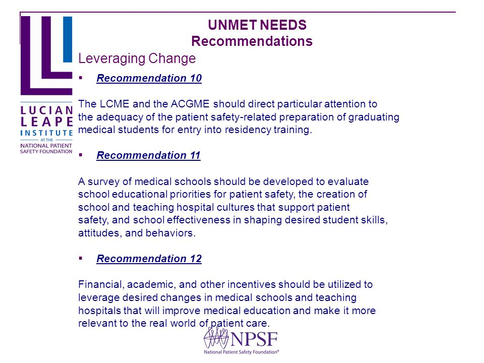 UNMET NEEDS Recommendations Recommendation 10 The LCME and the ACGME should direct particular attention to the adequacy of the patient safety-related preparation of graduating medical students for entry into residency training.