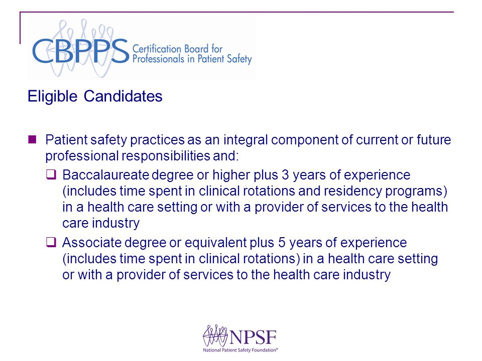 Eligible Candidates Patient safety practices as an integral component of current or future professional responsibilities and: Baccalaureate degree or