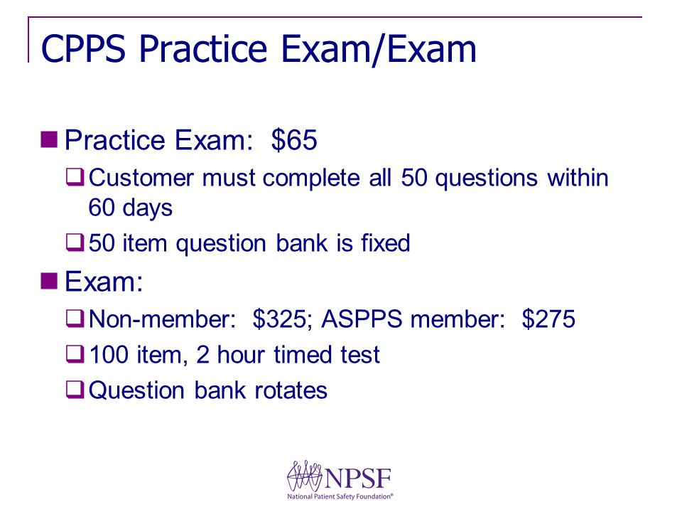 CPPS Practice Exam/Exam Practice Exam: $65 Customer must complete all 50 questions within 60 days 50 item question bank is fixed Exam: Non-member: $325; ASPPS member: $ item, 2 hour timed test Question bank rotates