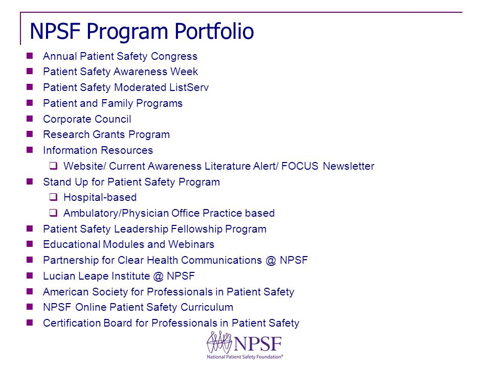 Annual Patient Safety Congress Patient Safety Awareness Week Patient Safety Moderated ListServ Patient and Family Programs Corporate Council Research Grants Program Information Resources Website/ Current Awareness Literature Alert/ FOCUS Newsletter Stand Up for Patient Safety Program Hospital-based Ambulatory/Physician Office Practice based Patient Safety Leadership Fellowship Program Educational Modules and Webinars Partnership for Clear Health Communications @ NPSF Lucian Leape Institute @ NPSF American Society for Professionals in Patient Safety NPSF Online Patient Safety Curriculum Certification Board for Professionals in Patient Safety NPSF Program Portfolio
