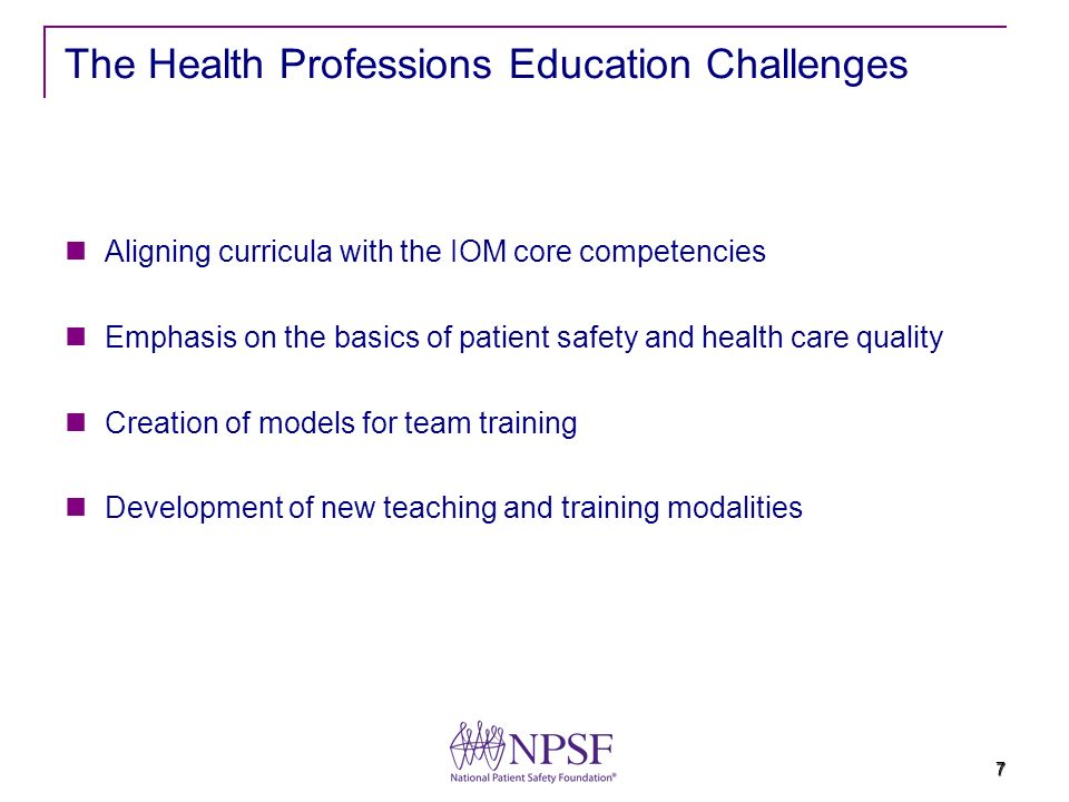 7 The Health Professions Education Challenges Aligning curricula with the IOM core competencies Emphasis on the basics of patient safety and health ca