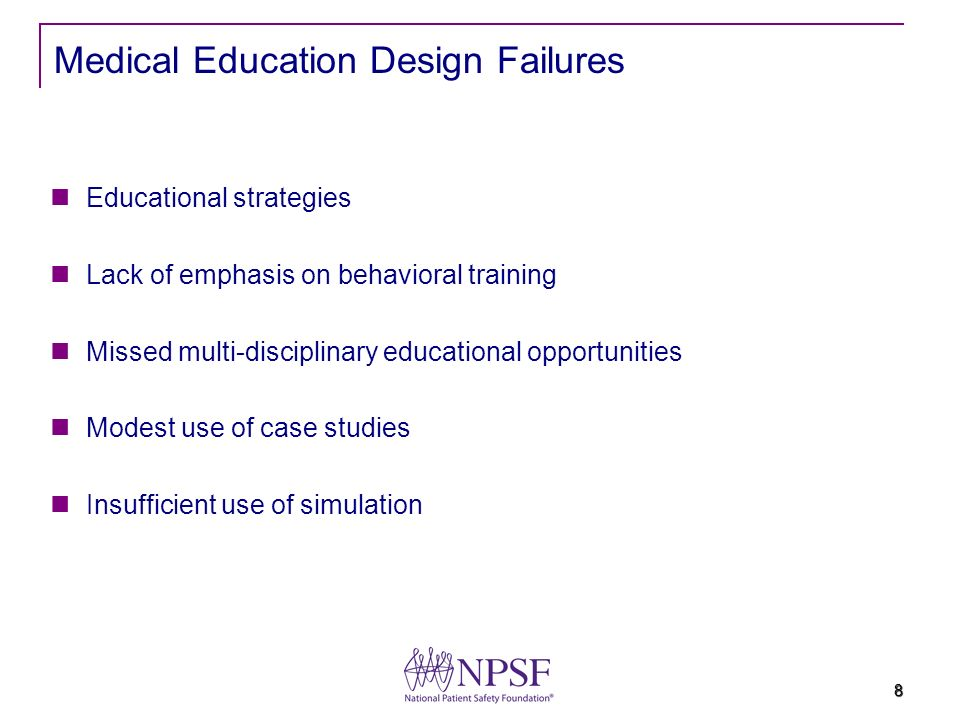 8 Medical Education Design Failures Educational strategies Lack of emphasis on behavioral training Missed multi-disciplinary educational opportunities Modest use of case studies Insufficient use of simulation