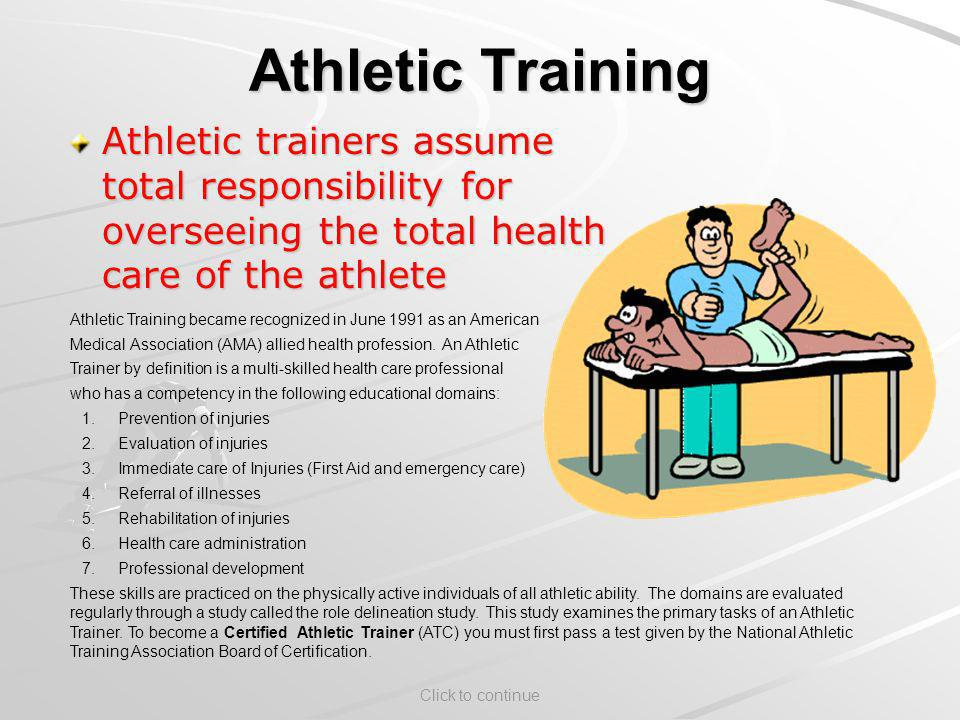 Click to continue Athletic Training Athletic trainers assume total responsibility for overseeing the total health care of the athlete Athletic Training became recognized in June 1991 as an American Medical Association (AMA) allied health profession.