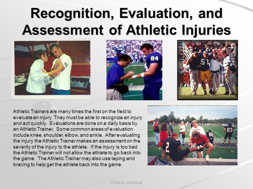 Click to continue Recognition, Evaluation, and Assessment of Athletic Injuries Athletic Trainers are many times the first on the field to evaluate an injury.