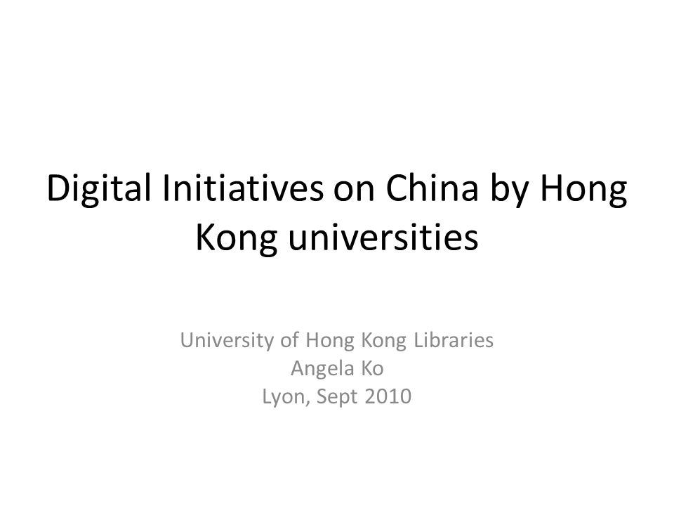 Digital Initiatives on China by Hong Kong universities University of Hong Kong Libraries Angela Ko Lyon, Sept 2010