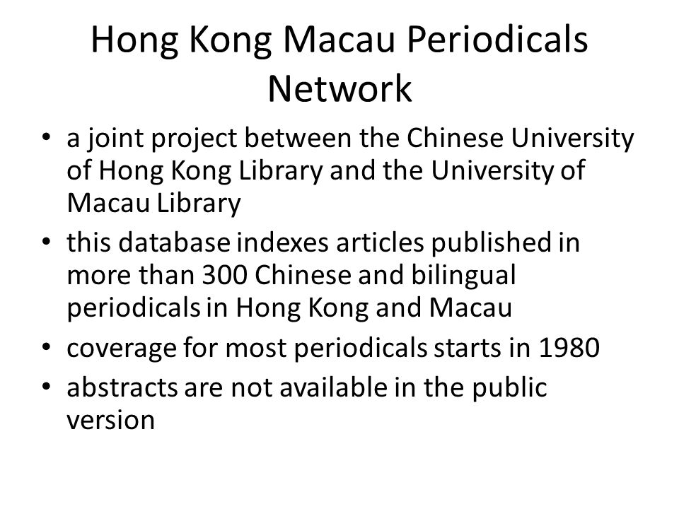 Hong Kong Macau Periodicals Network a joint project between the Chinese University of Hong Kong Library and the University of Macau Library this database indexes articles published in more than 300 Chinese and bilingual periodicals in Hong Kong and Macau coverage for most periodicals starts in 1980 abstracts are not available in the public version