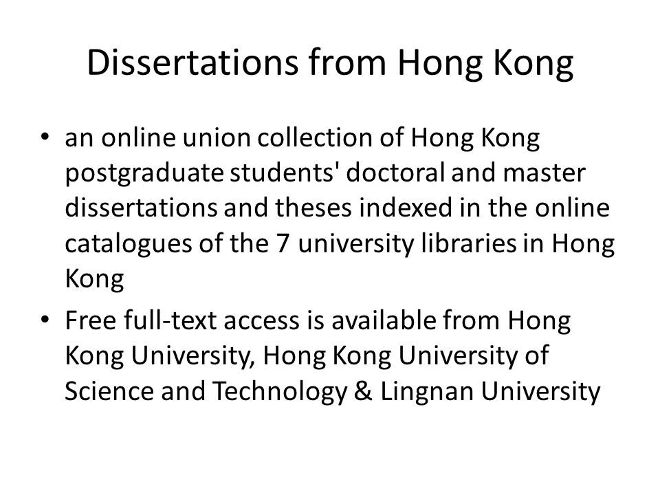 Dissertations from Hong Kong an online union collection of Hong Kong postgraduate students doctoral and master dissertations and theses indexed in the online catalogues of the 7 university libraries in Hong Kong Free full-text access is available from Hong Kong University, Hong Kong University of Science and Technology & Lingnan University