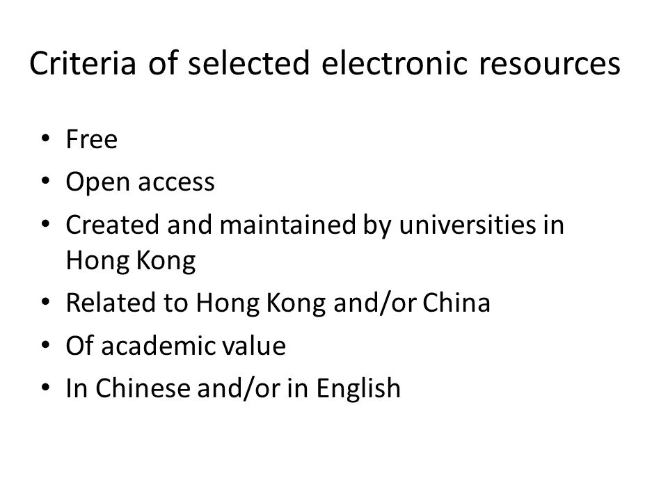 Criteria of selected electronic resources Free Open access Created and maintained by universities in Hong Kong Related to Hong Kong and/or China Of ac