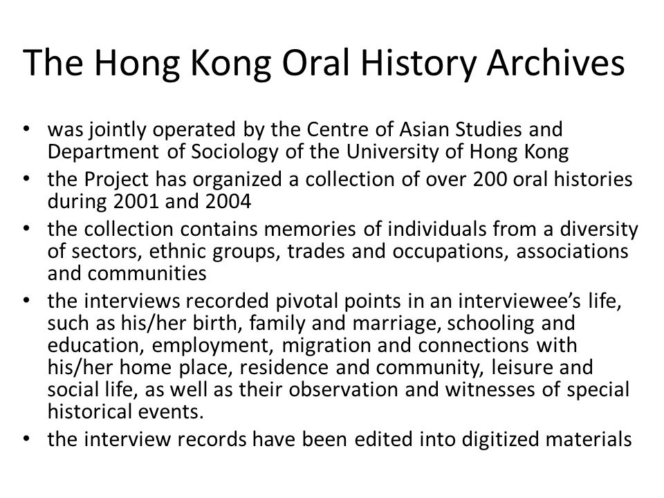 The Hong Kong Oral History Archives was jointly operated by the Centre of Asian Studies and Department of Sociology of the University of Hong Kong the Project has organized a collection of over 200 oral histories during 2001 and 2004 the collection contains memories of individuals from a diversity of sectors, ethnic groups, trades and occupations, associations and communities the interviews recorded pivotal points in an interviewees life, such as his/her birth, family and marriage, schooling and education, employment, migration and connections with his/her home place, residence and community, leisure and social life, as well as their observation and witnesses of special historical events.