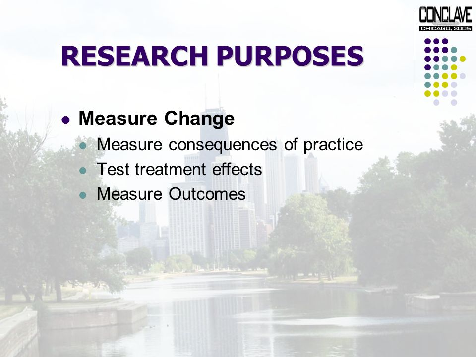 RESEARCH PURPOSES Measure Change Measure consequences of practice Test treatment effects Measure Outcomes