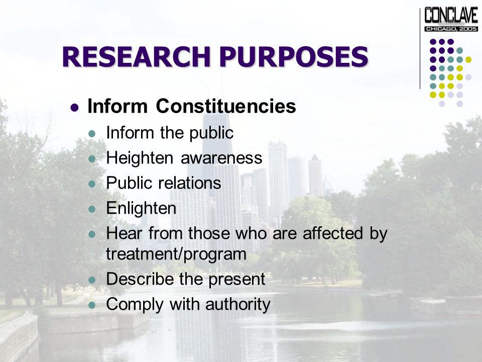 RESEARCH PURPOSES Inform Constituencies Inform the public Heighten awareness Public relations Enlighten Hear from those who are affected by treatment/program Describe the present Comply with authority
