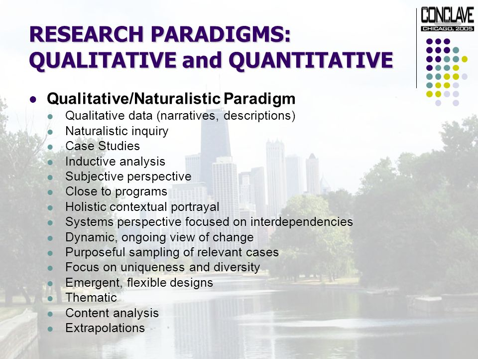 RESEARCH PARADIGMS: QUALITATIVE and QUANTITATIVE Qualitative/Naturalistic Paradigm Qualitative data (narratives, descriptions) Naturalistic inquiry Case Studies Inductive analysis Subjective perspective Close to programs Holistic contextual portrayal Systems perspective focused on interdependencies Dynamic, ongoing view of change Purposeful sampling of relevant cases Focus on uniqueness and diversity Emergent, flexible designs Thematic Content analysis Extrapolations