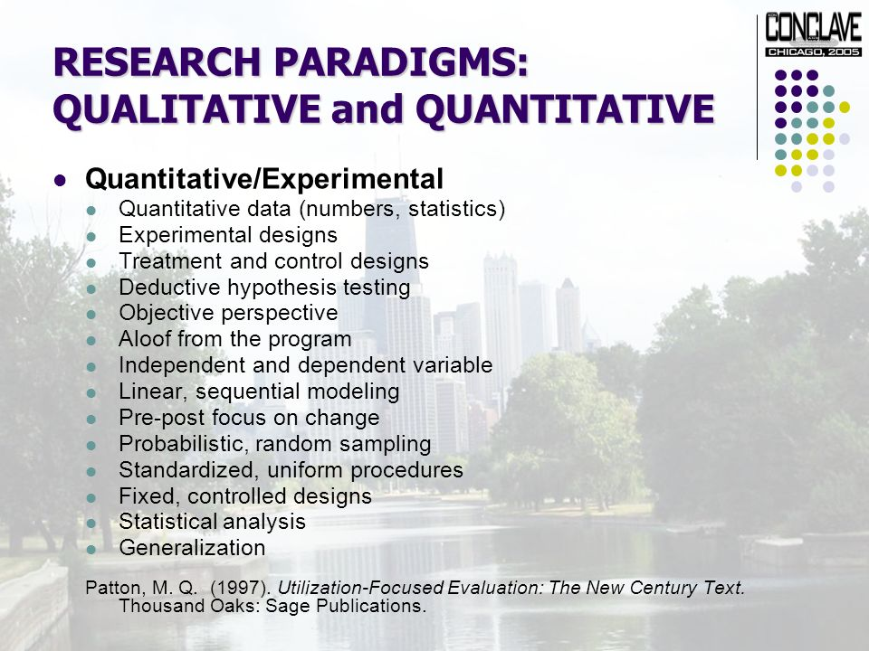 RESEARCH PARADIGMS: QUALITATIVE and QUANTITATIVE Quantitative/Experimental Quantitative data (numbers, statistics) Experimental designs Treatment and control designs Deductive hypothesis testing Objective perspective Aloof from the program Independent and dependent variable Linear, sequential modeling Pre-post focus on change Probabilistic, random sampling Standardized, uniform procedures Fixed, controlled designs Statistical analysis Generalization Patton, M.