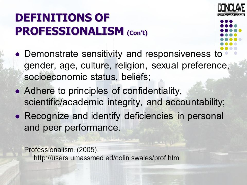 DEFINITIONS OF PROFESSIONALISM (Cont) Demonstrate sensitivity and responsiveness to gender, age, culture, religion, sexual preference, socioeconomic status, beliefs; Adhere to principles of confidentiality, scientific/academic integrity, and accountability; Recognize and identify deficiencies in personal and peer performance.