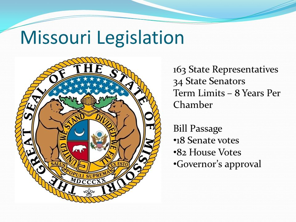 Missouri Legislation 163 State Representatives 34 State Senators Term Limits – 8 Years Per Chamber Bill Passage 18 Senate votes 82 House Votes Governo