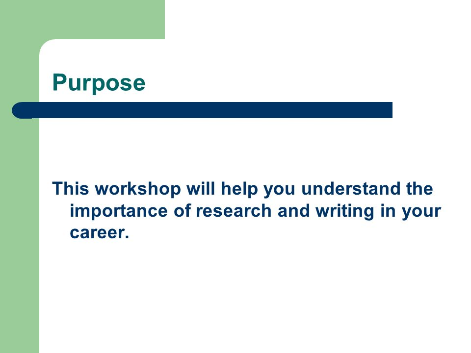 Purpose This workshop will help you understand the importance of research and writing in your career.