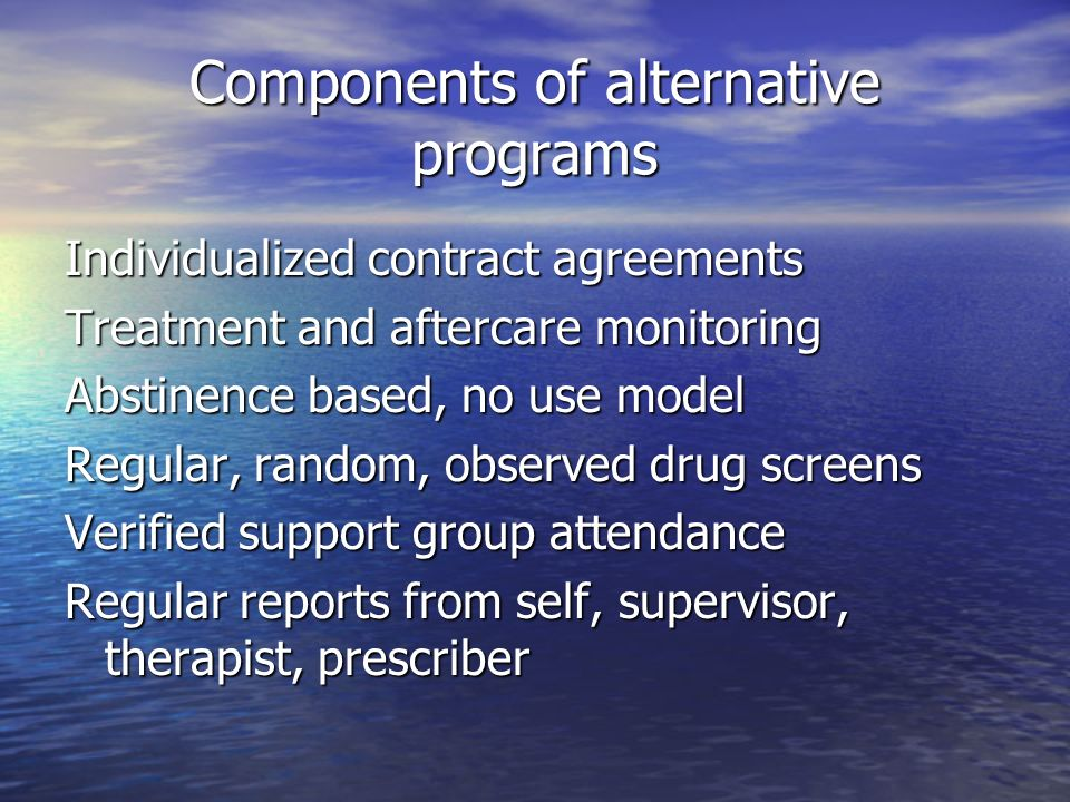 Components of alternative programs Individualized contract agreements Treatment and aftercare monitoring Abstinence based, no use model Regular, random, observed drug screens Verified support group attendance Regular reports from self, supervisor, therapist, prescriber
