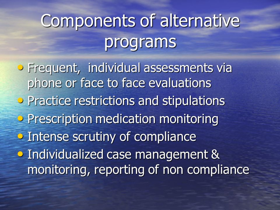 Components of alternative programs Frequent, individual assessments via phone or face to face evaluations Frequent, individual assessments via phone o