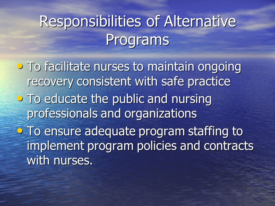 Responsibilities of Alternative Programs To facilitate nurses to maintain ongoing recovery consistent with safe practice To facilitate nurses to maint
