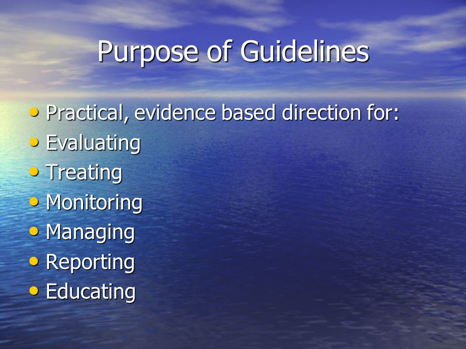 Purpose of Guidelines Practical, evidence based direction for: Practical, evidence based direction for: Evaluating Evaluating Treating Treating Monito
