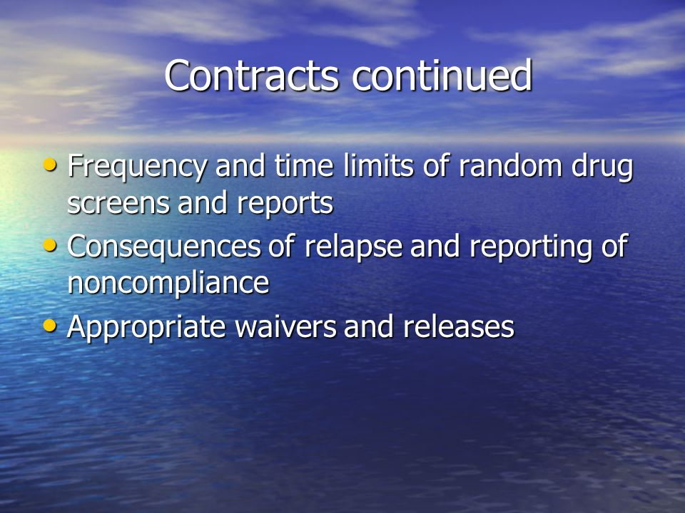 Contracts continued Contracts continued Frequency and time limits of random drug screens and reports Frequency and time limits of random drug screens and reports Consequences of relapse and reporting of noncompliance Consequences of relapse and reporting of noncompliance Appropriate waivers and releases Appropriate waivers and releases