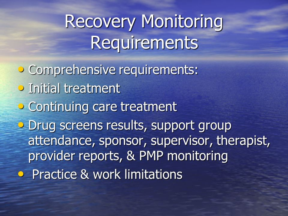 Recovery Monitoring Requirements Comprehensive requirements: Comprehensive requirements: Initial treatment Initial treatment Continuing care treatment Continuing care treatment Drug screens results, support group attendance, sponsor, supervisor, therapist, provider reports, & PMP monitoring Drug screens results, support group attendance, sponsor, supervisor, therapist, provider reports, & PMP monitoring Practice & work limitations Practice & work limitations