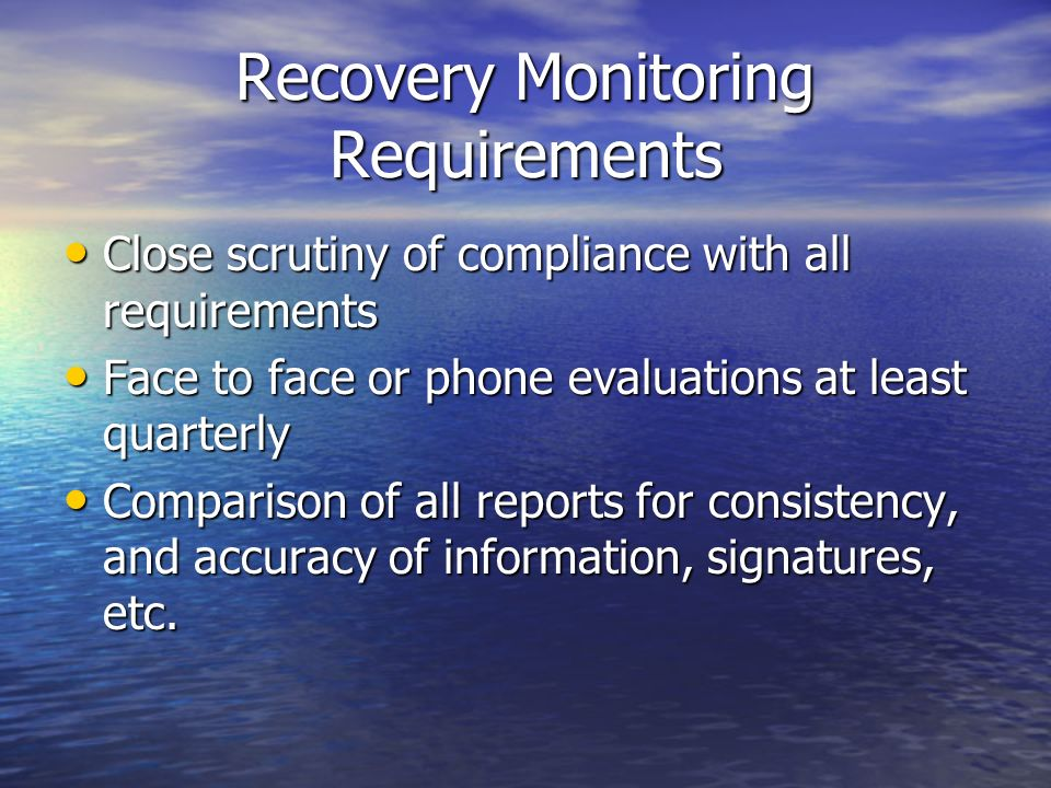 Recovery Monitoring Requirements Close scrutiny of compliance with all requirements Close scrutiny of compliance with all requirements Face to face or phone evaluations at least quarterly Face to face or phone evaluations at least quarterly Comparison of all reports for consistency, and accuracy of information, signatures, etc.