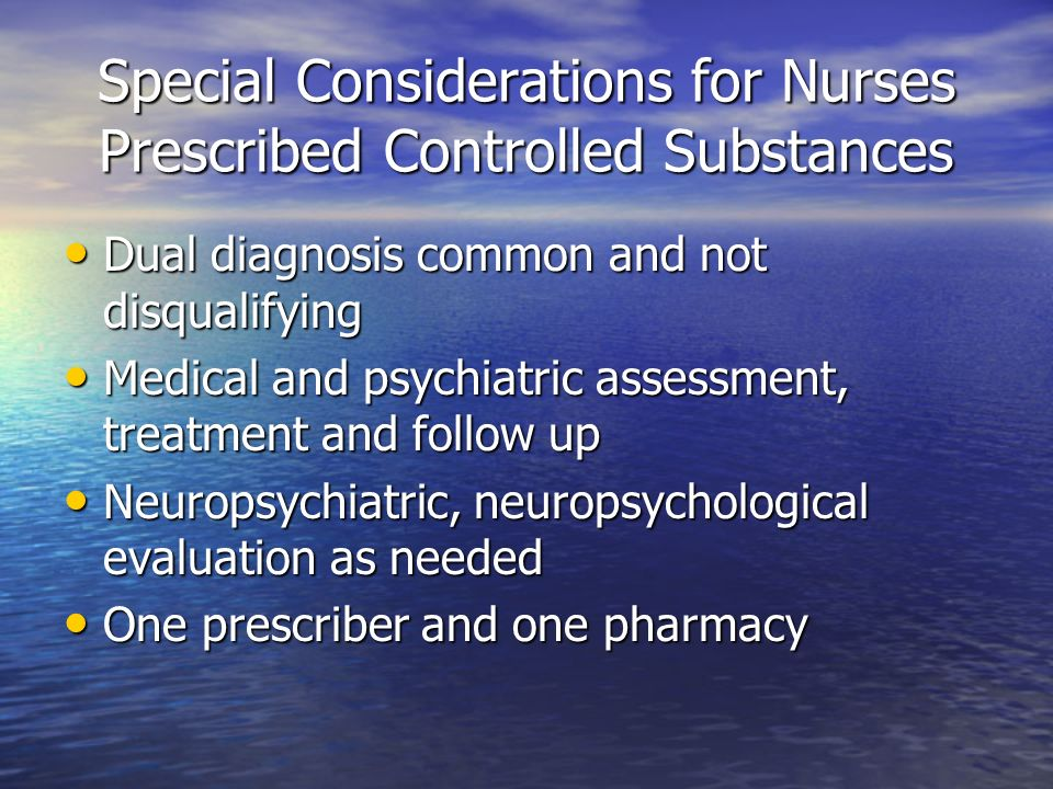 Special Considerations for Nurses Prescribed Controlled Substances Dual diagnosis common and not disqualifying Dual diagnosis common and not disqualif