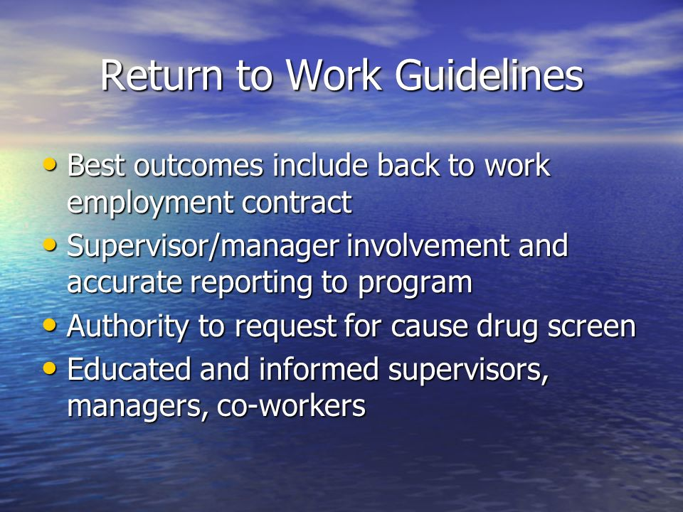 Return to Work Guidelines Best outcomes include back to work employment contract Best outcomes include back to work employment contract Supervisor/manager involvement and accurate reporting to program Supervisor/manager involvement and accurate reporting to program Authority to request for cause drug screen Authority to request for cause drug screen Educated and informed supervisors, managers, co-workers Educated and informed supervisors, managers, co-workers
